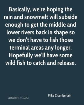 Mike Chamberlain  - Basically, we're hoping the rain and snowmelt will subside enough to get the middle and lower rivers back in shape so we don't have to fish those terminal areas any longer. Hopefully we'll have some wild fish to catch and release.