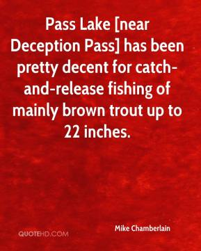 Mike Chamberlain  - Pass Lake [near Deception Pass] has been pretty decent for catch-and-release fishing of mainly brown trout up to 22 inches.