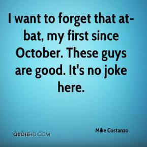 Mike Costanzo  - I want to forget that at-bat, my first since October. These guys are good. It's no joke here.