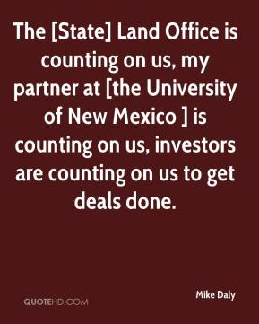 Mike Daly  - The [State] Land Office is counting on us, my partner at [the University of New Mexico ] is counting on us, investors are counting on us to get deals done.