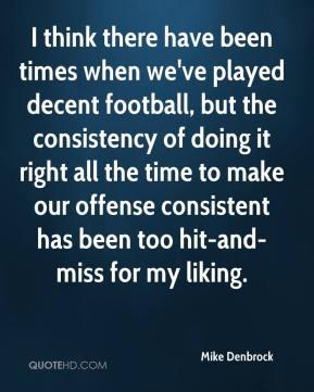 Mike Denbrock  - I think there have been times when we've played decent football, but the consistency of doing it right all the time to make our offense consistent has been too hit-and-miss for my liking.