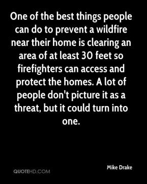 Mike Drake  - One of the best things people can do to prevent a wildfire near their home is clearing an area of at least 30 feet so firefighters can access and protect the homes. A lot of people don't picture it as a threat, but it could turn into one.