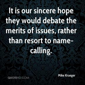 Mike Krueger  - It is our sincere hope they would debate the merits of issues, rather than resort to name-calling.