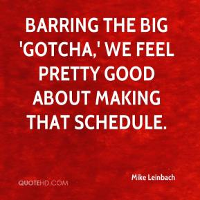 Mike Leinbach  - Barring the big 'gotcha,' we feel pretty good about making that schedule.