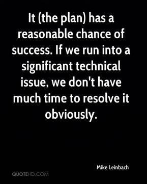 Mike Leinbach  - It (the plan) has a reasonable chance of success. If we run into a significant technical issue, we don't have much time to resolve it obviously.