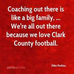 Mike Perkins  - Coaching out there is like a big family, ... We're all out there because we love Clark County football.