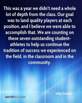 Mike Pressler  - This was a year we didn't need a whole lot of depth from the class. Our goal was to land quality players at each position, and I believe we were able to accomplish that. We are counting on these seven outstanding student-athletes to help us continue the tradition of success we experienced on the field, in the classroom and in the community.