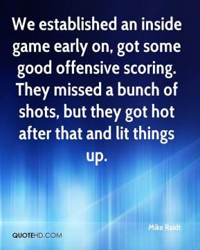 Mike Raidt  - We established an inside game early on, got some good offensive scoring. They missed a bunch of shots, but they got hot after that and lit things up.