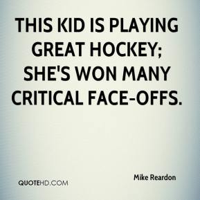 Mike Reardon  - This kid is playing great hockey; she's won many critical face-offs.