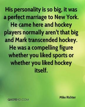 Mike Richter  - His personality is so big, it was a perfect marriage to New York. He came here and hockey players normally aren't that big and Mark transcended hockey. He was a compelling figure whether you liked sports or whether you liked hockey itself.