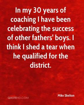 Mike Skelton  - In my 30 years of coaching I have been celebrating the success of other fathers' boys. I think I shed a tear when he qualified for the district.