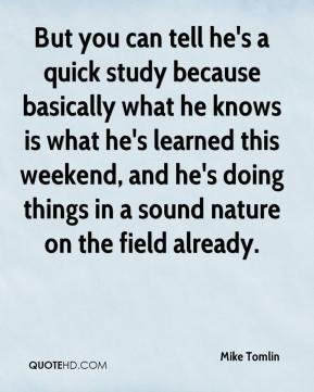Mike Tomlin  - But you can tell he's a quick study because basically what he knows is what he's learned this weekend, and he's doing things in a sound nature on the field already.