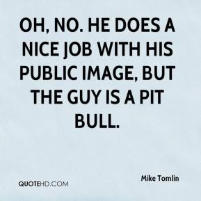Oh, no. He does a nice job with his public image, but the guy is a pit bull.
