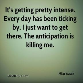 Miles Austin  - It's getting pretty intense. Every day has been ticking by. I just want to get there. The anticipation is killing me.