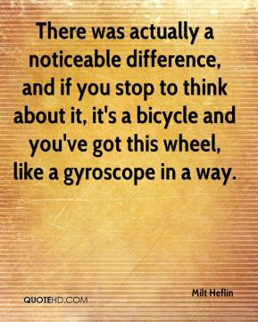 Milt Heflin  - There was actually a noticeable difference, and if you stop to think about it, it's a bicycle and you've got this wheel, like a gyroscope in a way.