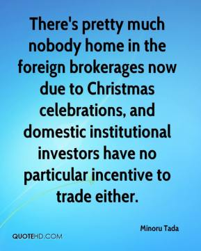 Minoru Tada  - There's pretty much nobody home in the foreign brokerages now due to Christmas celebrations, and domestic institutional investors have no particular incentive to trade either.