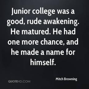 Junior college was a good, rude awakening. He matured. He had one more chance, and he made a name for himself.