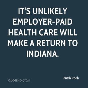 Mitch Roob  - It's unlikely employer-paid health care will make a return to Indiana.