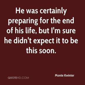 Monte Kwinter  - He was certainly preparing for the end of his life, but I'm sure he didn't expect it to be this soon.