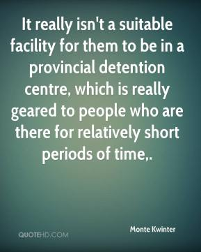 Monte Kwinter  - It really isn't a suitable facility for them to be in a provincial detention centre, which is really geared to people who are there for relatively short periods of time.