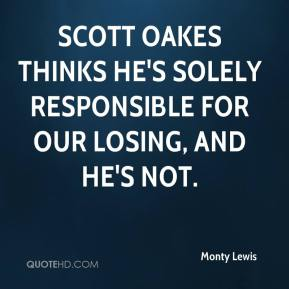 Monty Lewis  - Scott Oakes thinks he's solely responsible for our losing, and he's not.