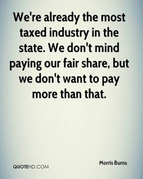Morris Burns  - We're already the most taxed industry in the state. We don't mind paying our fair share, but we don't want to pay more than that.