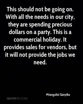 This should not be going on. With all the needs in our city, they are spending precious dollars on a party. This is a commercial holiday. It provides sales for vendors, but it will not provide the jobs we need.
