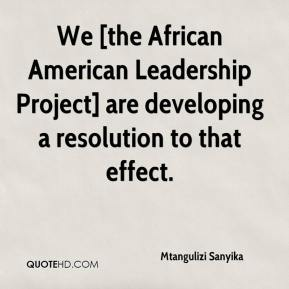 Mtangulizi Sanyika  - We [the African American Leadership Project] are developing a resolution to that effect.