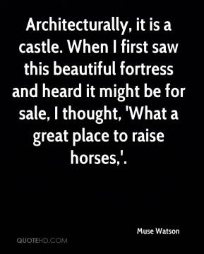 Architecturally, it is a castle. When I first saw this beautiful fortress and heard it might be for sale, I thought, 'What a great place to raise horses,'.