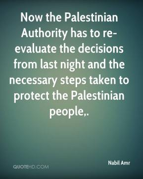 Nabil Amr  - Now the Palestinian Authority has to re-evaluate the decisions from last night and the necessary steps taken to protect the Palestinian people.