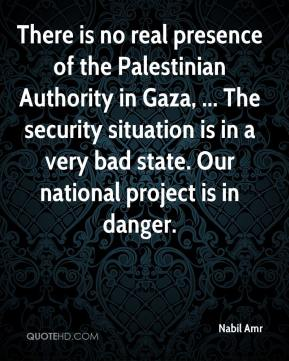 Nabil Amr  - There is no real presence of the Palestinian Authority in Gaza, ... The security situation is in a very bad state. Our national project is in danger.