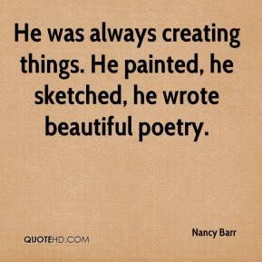 He was always creating things. He painted, he sketched, he wrote beautiful poetry.
