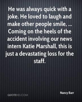 He was always quick with a joke. He loved to laugh and make other people smile, ... Coming on the heels of the accident involving our news intern Katie Marshall, this is just a devastating loss for the staff.