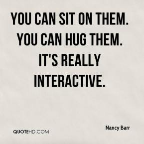 You can sit on them. You can hug them. It's really interactive.