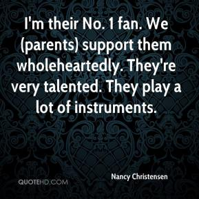 Nancy Christensen  - I'm their No. 1 fan. We (parents) support them wholeheartedly. They're very talented. They play a lot of instruments.