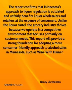 Nancy Christensen  - The report confirms that Minnesota's approach to liquor regulation is outdated and unfairly benefits liquor wholesalers and retailers at the expense of consumers. Unlike the liquor cartel, the grocery industry thrives because we operate in a competitive environment that focuses primarily on customer needs. This report will provide a strong foundation for adopting a more consumer-friendly approach to alcohol sales in Minnesota, such as Wine With Dinner.