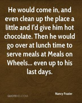 Nancy Frazier  - He would come in, and even clean up the place a little and I'd give him hot chocolate. Then he would go over at lunch time to serve meals at Meals on Wheels... even up to his last days.
