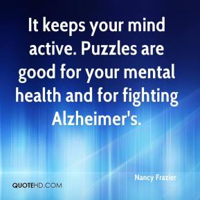 Nancy Frazier  - It keeps your mind active. Puzzles are good for your mental health and for fighting Alzheimer's.