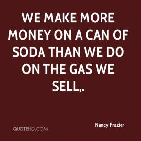 We make more money on a can of soda than we do on the gas we sell.