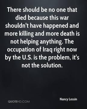 Nancy Lessin  - There should be no one that died because this war shouldn't have happened and more killing and more death is not helping anything. The occupation of Iraq right now by the U.S. is the problem, it's not the solution.