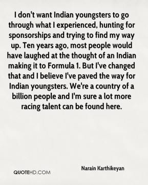 Narain Karthikeyan  - I don't want Indian youngsters to go through what I experienced, hunting for sponsorships and trying to find my way up. Ten years ago, most people would have laughed at the thought of an Indian making it to Formula 1. But I've changed that and I believe I've paved the way for Indian youngsters. We're a country of a billion people and I'm sure a lot more racing talent can be found here.
