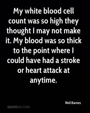 Neil Barnes  - My white blood cell count was so high they thought I may not make it. My blood was so thick to the point where I could have had a stroke or heart attack at anytime.