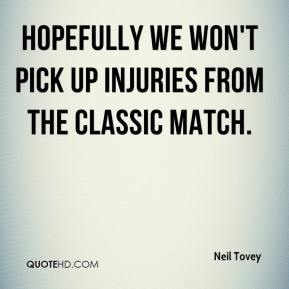 Neil Tovey  - Hopefully we won't pick up injuries from the Classic match.