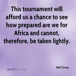 Neil Tovey  - This tournament will afford us a chance to see how prepared are we for Africa and cannot, therefore, be taken lightly.