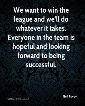 We want to win the league and we'll do whatever it takes. Everyone in the team is hopeful and looking forward to being successful.