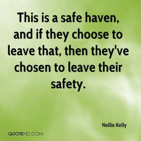 This is a safe haven, and if they choose to leave that, then they've chosen to leave their safety.