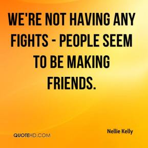We're not having any fights - people seem to be making friends.