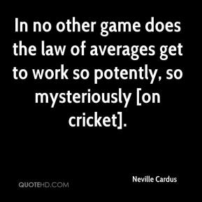 In no other game does the law of averages get to work so potently, so mysteriously [on cricket].