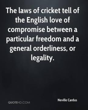 Neville Cardus  - The laws of cricket tell of the English love of compromise between a particular freedom and a general orderliness, or legality.