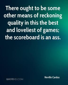 Neville Cardus  - There ought to be some other means of reckoning quality in this the best and loveliest of games; the scoreboard is an ass.